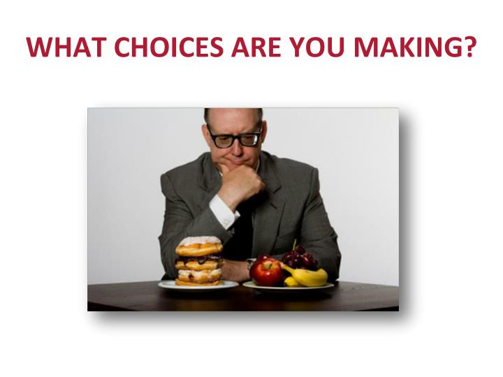 WHAT CHOICES ARE YOU MAKING?