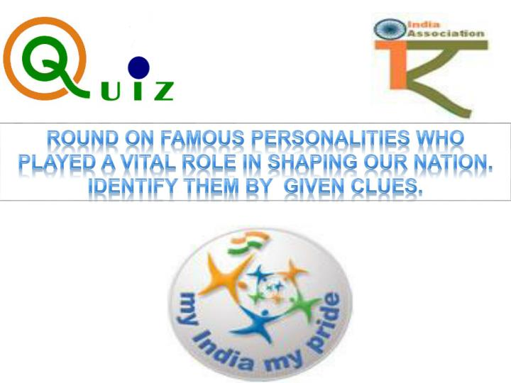Round on Famous Personalities who played a vital role in shaping Our Nation. Identify them by  given clues.