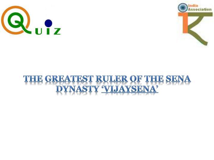 The greatest ruler of the SENA dynasty