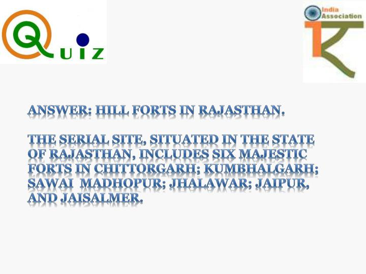 ANSWER: HILL FORTS IN RAJASTHAN.