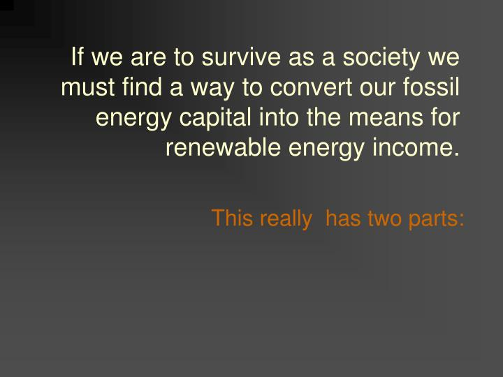 If we are to survive as a society we must find a way to convert our fossil energy capital into the means for renewable energy income.