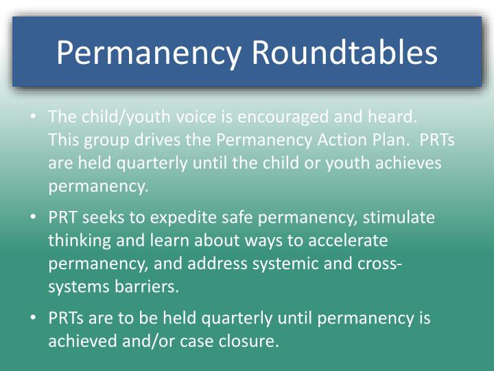 The child/youth voice is encouraged and heard.  This group drives the Permanency Action Plan.  PRTs are held quarterly until the child or youth achieves permanency.