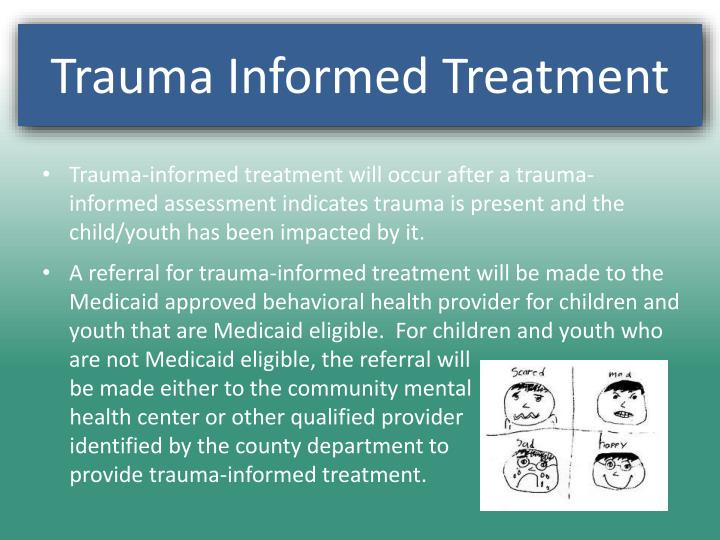 Trauma-informed treatment will occur after a trauma-informed assessment indicates trauma is present and the child/youth has been impacted by it.