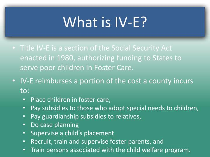 Title IV-E is a section of the Social Security Act enacted in 1980, authorizing funding to States to serve poor children in Foster Care.
