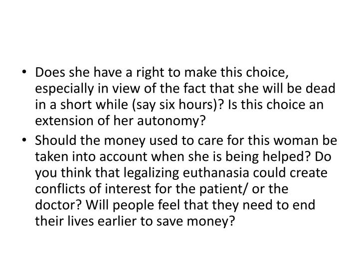 Does she have a right to make this choice, especially in view of the fact that she will be dead in a short while (say six hours)? Is this choice an extension of her autonomy?