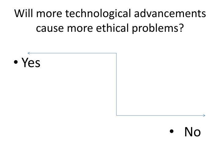 Will more technological advancements cause more ethical problems