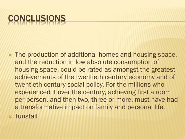 The production of additional homes and housing space, and the reduction in low absolute consumption of housing space, could be rated as amongst the greatest achievements of the twentieth century economy and of twentieth century social policy. For the millions who experienced it over the century, achieving first a room per person, and then two, three or more, must have had a transformative impact on family and personal life.