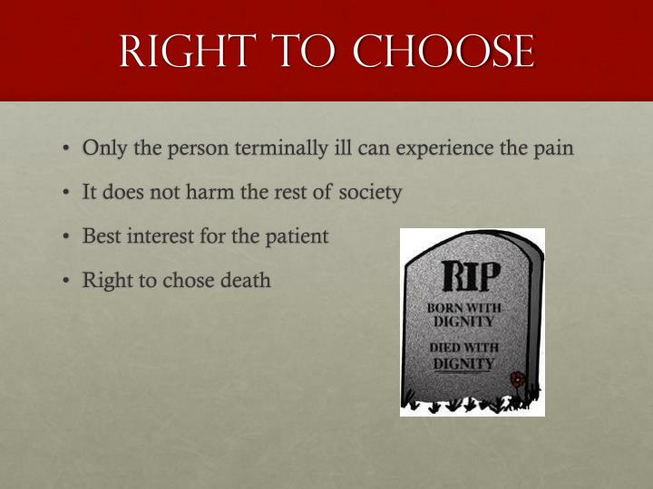 euthanasia as a persons right to choose When talking about the mentally ill as candidates for assisted suicide or euthanasia, people generally think of severe and crippling depression right-to-die advocates such as australian dr philip nitschke, argue that the depressed and suicidal should be assisted to die (if they so choose) through humane medical treatment.