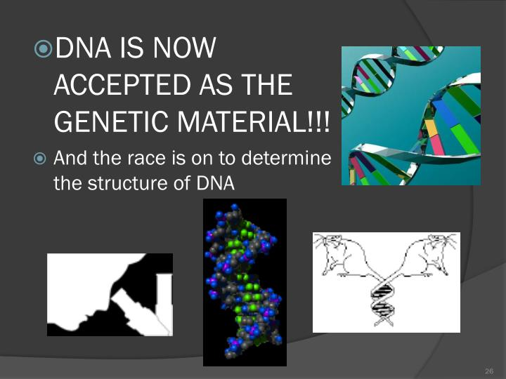 DNA IS NOW ACCEPTED AS THE GENETIC MATERIAL!!!