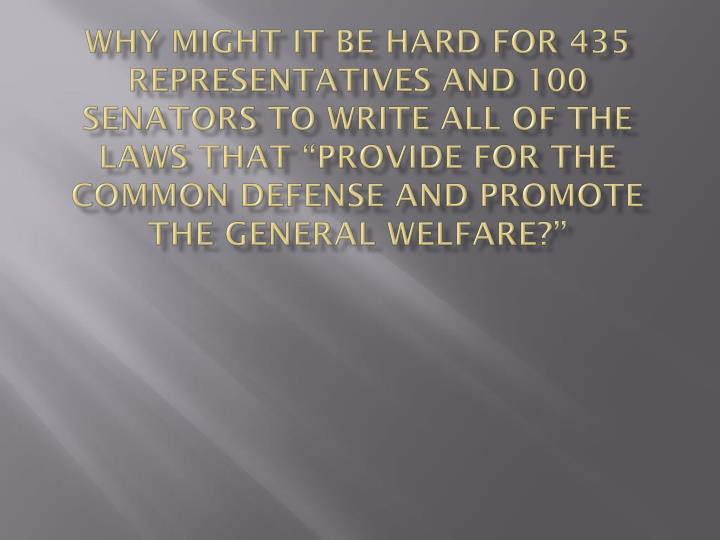 "Why might it be hard for 435 Representatives and 100 Senators to write all of the laws that ""provide for the common defense and promote the general welfare?"""