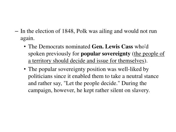 In the election of 1848, Polk was ailing and would not run again.