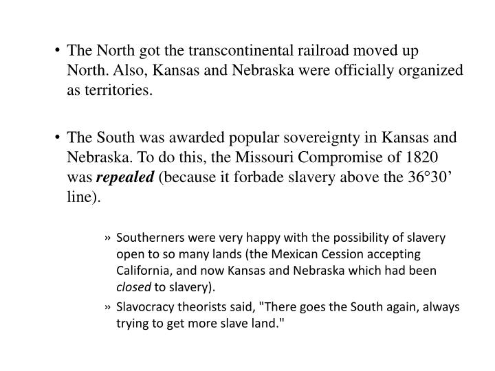 The North got the transcontinental railroad moved up North. Also, Kansas and Nebraska were officially organized as territories.