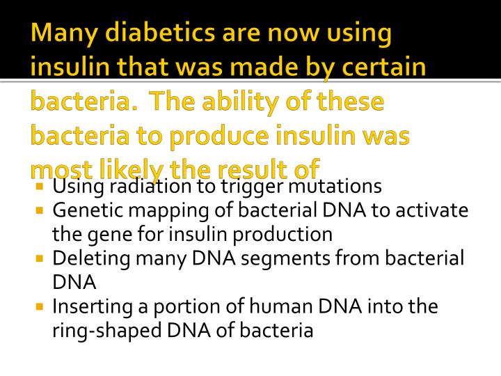 Many diabetics are now using insulin that was made by certain bacteria.  The ability of these bacteria to produce insulin was most likely the result of
