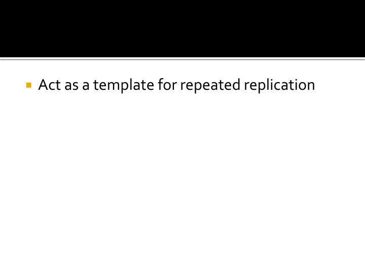 Act as a template for repeated replication