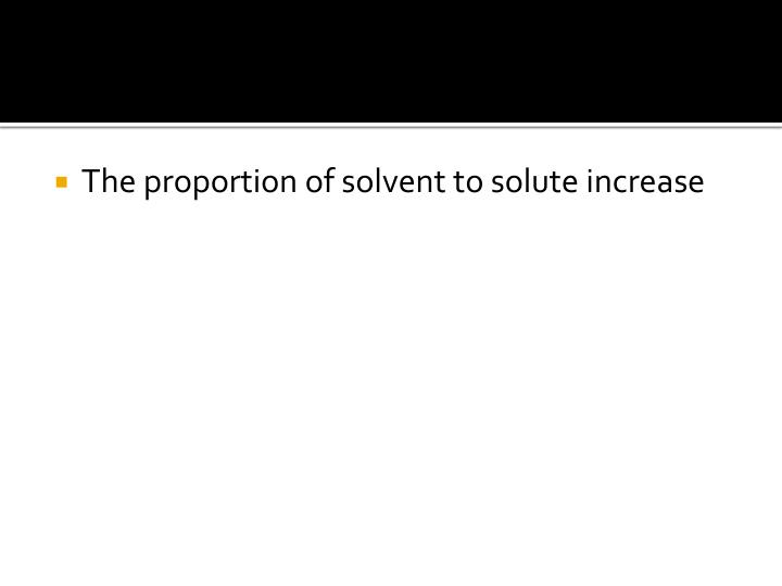 The proportion of solvent to solute increase