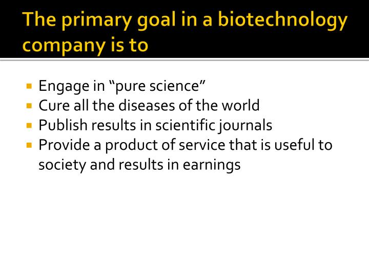The primary goal in a biotechnology company is to