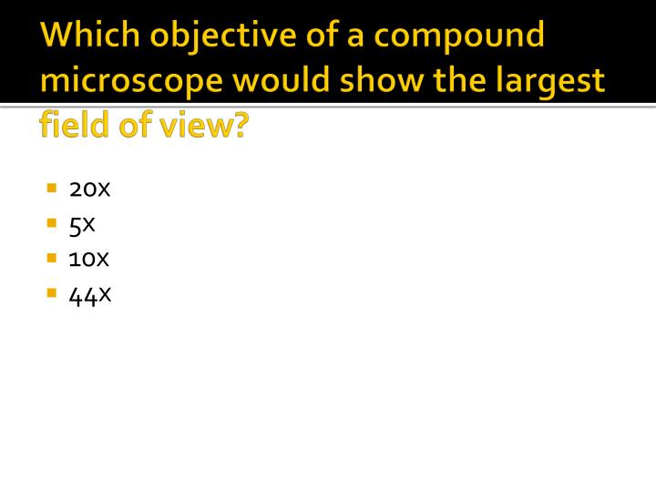 Which objective of a compound microscope would show the largest field of view?