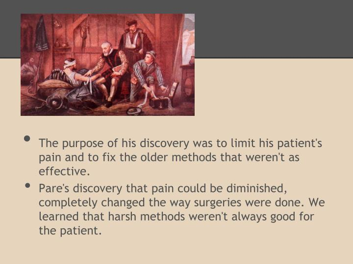 The purpose of his discovery was to limit his patient's pain and to fix the older methods that weren't as effective.