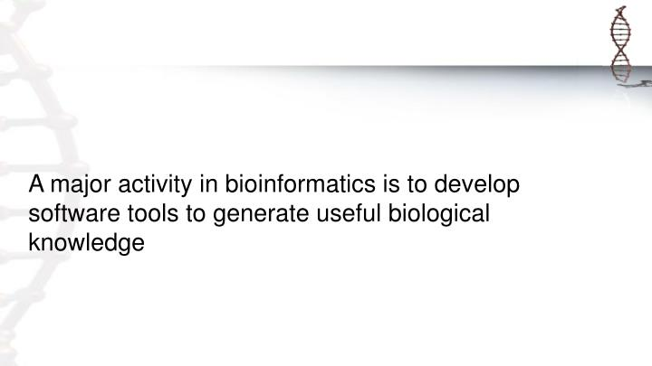 A major activity in bioinformatics is to develop software tools to generate useful biological knowledge