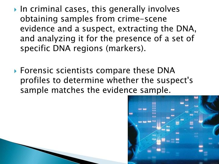 In criminal cases, this generally involves obtaining samples from crime-scene evidence and a suspect, extracting the DNA, and analyzing it for the presence of a set of specific DNA regions (markers).