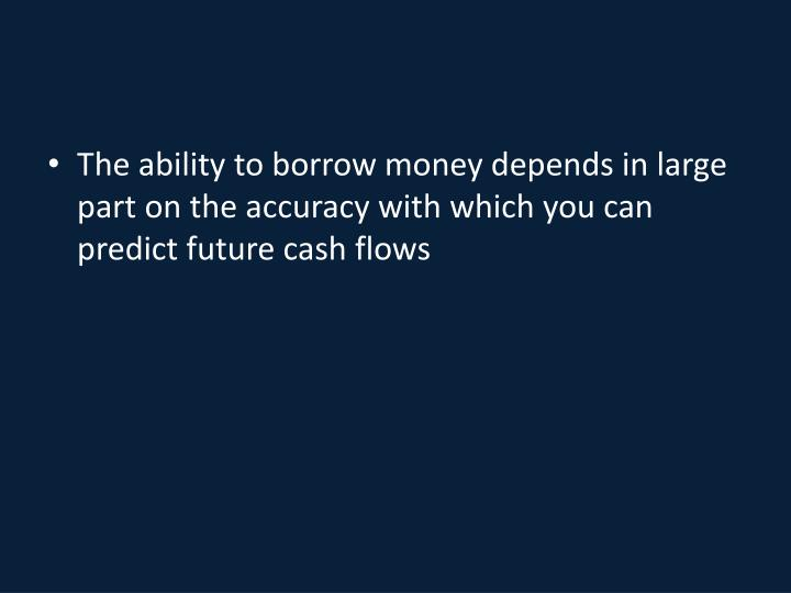 The ability to borrow money depends in large part on the accuracy with which you can predict future cash flows