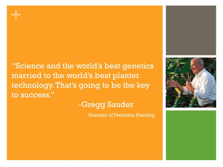 """Science and the world's best genetics married to the world's best planter technology. That's going to be the key to success."""