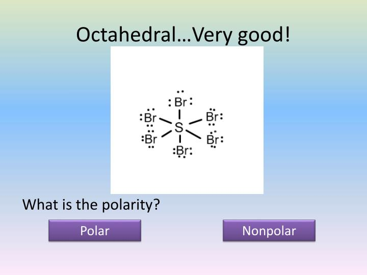 Octahedral…Very good!