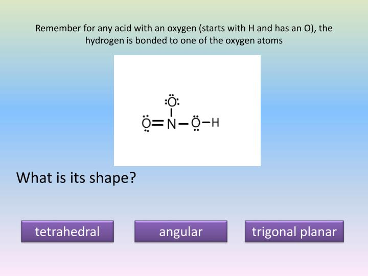 Remember for any acid with an oxygen (starts with H and has an O), the hydrogen is bonded to one of the oxygen atoms