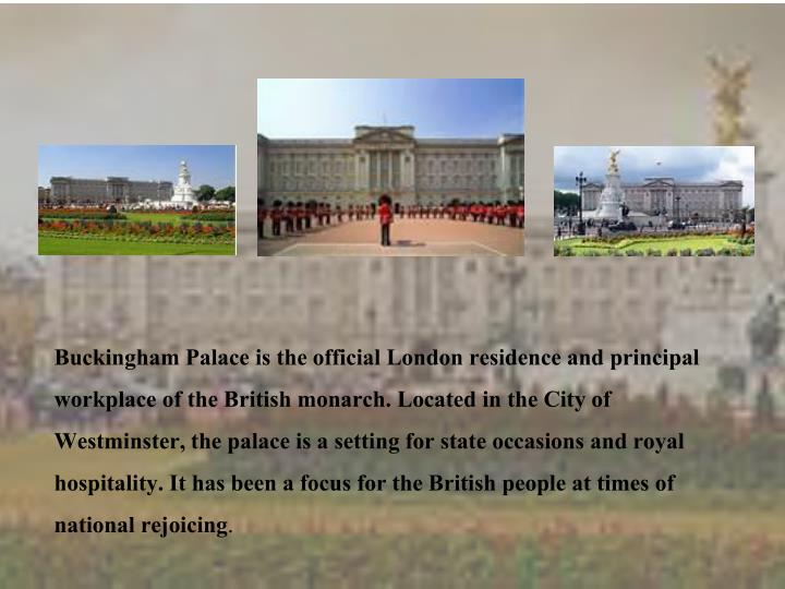 Buckingham Palace is the official London residence and principal workplace of the British monarch. Located in the City of Westminster, the palace is a setting for state occasions and royal hospitality. It has been a focus for the British people at times of national rejoicing