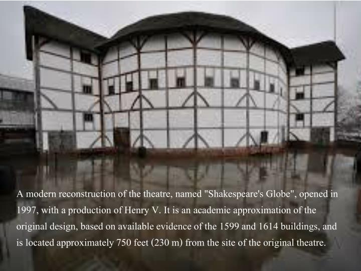 "A modern reconstruction of the theatre, named ""Shakespeare's Globe"", opened in 1997, with a production of Henry V. It is an academic approximation of the original design, based on available evidence of the 1599 and 1614 buildings, and is located approximately 750 feet (230 m) from the site of the original theatre."