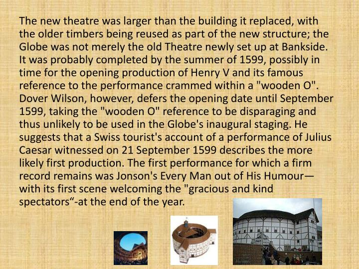 "The new theatre was larger than the building it replaced, with the older timbers being reused as part of the new structure; the Globe was not merely the old Theatre newly set up at Bankside. It was probably completed by the summer of 1599, possibly in time for the opening production of Henry V and its famous reference to the performance crammed within a ""wooden O"". Dover Wilson, however, defers the opening date until September 1599, taking the ""wooden O"" reference to be disparaging and thus unlikely to be used in the Globe's inaugural staging. He suggests that a Swiss tourist's account of a performance of Julius Caesar witnessed on 21 September 1599 describes the more likely first production"