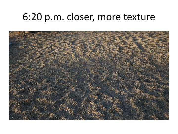 6:20 p.m. closer, more texture