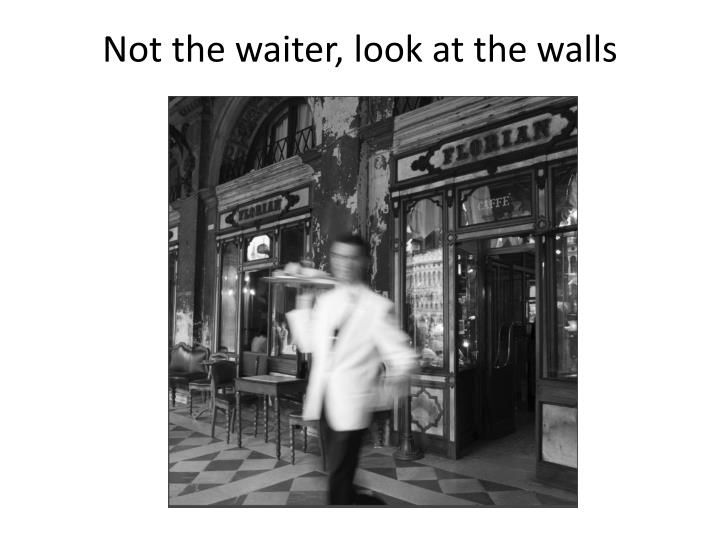 Not the waiter, look at the walls