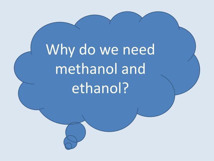 Why do we need methanol and ethanol?