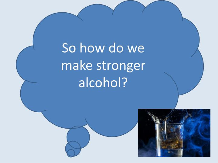 So how do we make stronger alcohol?