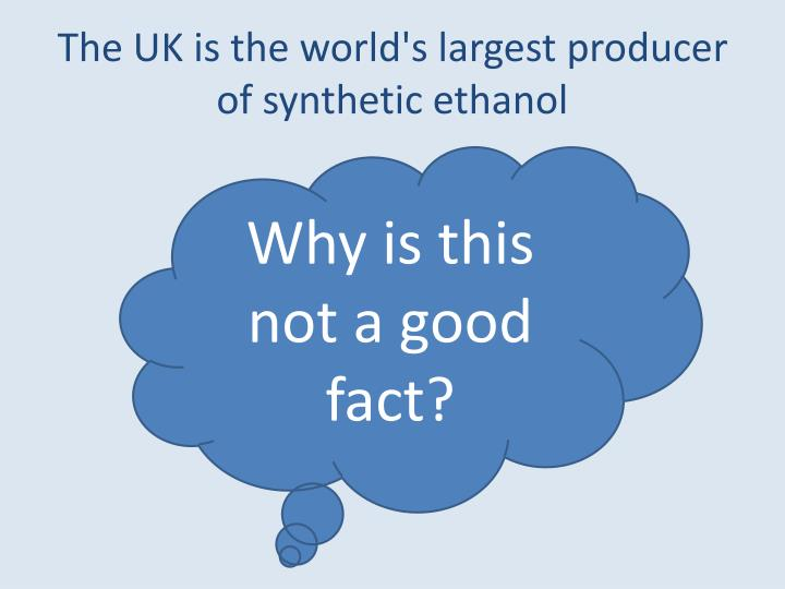 The UK is the world's largest producer of synthetic ethanol