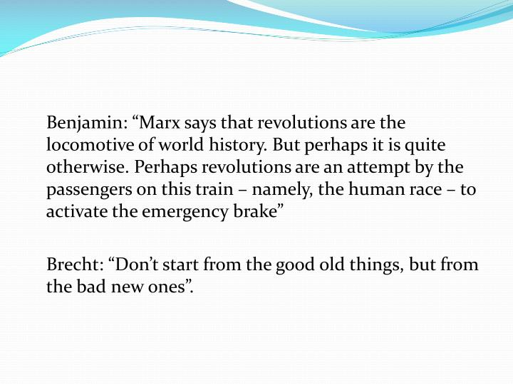 "Benjamin: ""Marx says that revolutions are the locomotive of world history. But perhaps it is quite otherwise. Perhaps revolutions are an attempt by the passengers on this train – namely, the human race – to activate the emergency brake"""