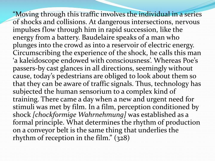 """Moving through this traffic involves the individual in a series of shocks and collisions. At dangerous intersections, nervous impulses flow through him in rapid succession, like the energy from a battery. Baudelaire speaks of a man who plunges into the crowd as into a reservoir of electric energy. Circumscribing the experience of the shock, he calls this man 'a kaleidoscope endowed with consciousness'. Whereas Poe's passers-by cast glances in all directions, seemingly without cause, today's pedestrians are obliged to look about them so that they can be aware of traffic signals. Thus, technology has subjected the human sensorium to a complex kind of training. There came a day when a new and urgent need for stimuli was met by film. In a film, perception conditioned by shock"