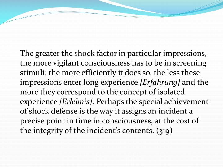 The greater the shock factor in particular impressions, the more vigilant consciousness has to be in screening stimuli; the more efficiently it does so, the less these impressions enter long experience