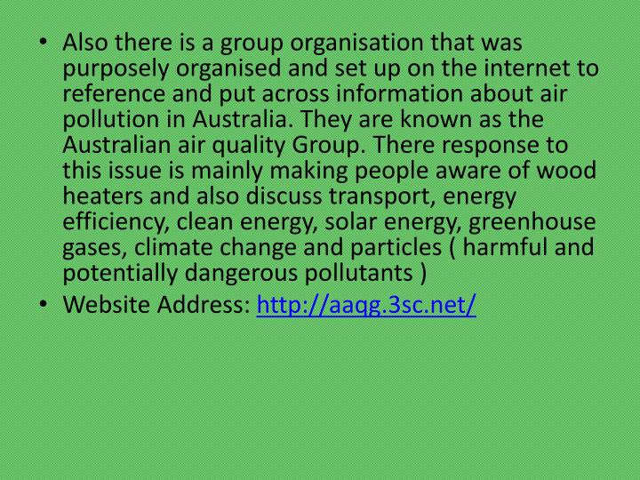 Also there is a group organisation that was purposely organised and set up on the internet to reference and put across information about air pollution in Australia. They are known as the Australian air quality Group. There response to this issue is mainly making people aware of wood heaters and also discuss transport, energy efficiency, clean energy, solar energy, greenhouse gases, climate change and particles ( harmful and potentially dangerous pollutants )