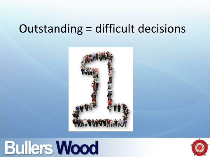 Outstanding = difficult decisions