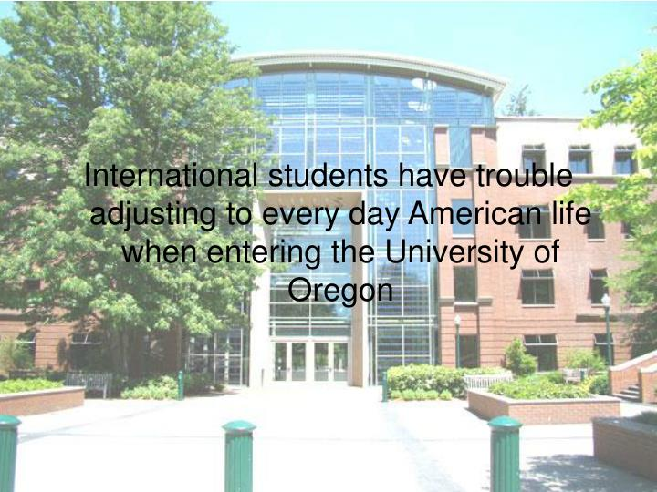 International students have trouble adjusting to every day American life when entering the University of Oregon