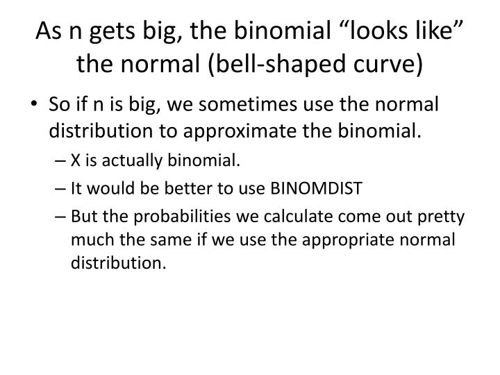"As n gets big, the binomial ""looks like"" the normal (bell-shaped curve)"