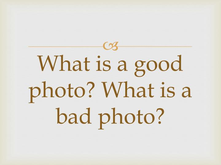 What is a good photo? What is a bad photo?