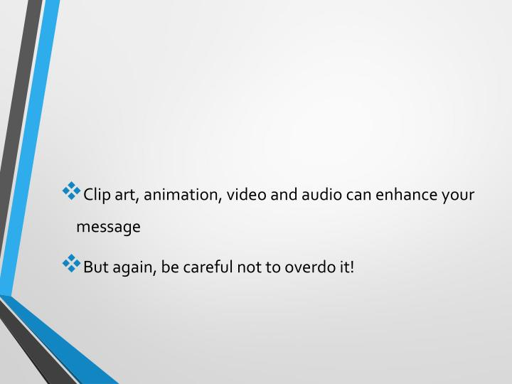 Clip art, animation, video and audio can enhance your