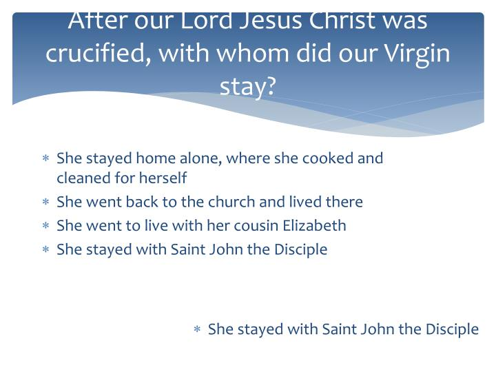 After our Lord Jesus Christ was crucified, with whom did our Virgin stay?