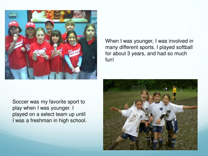 When I was younger, I was involved in many different sports. I played softball for about 3 years, and had so much fun!