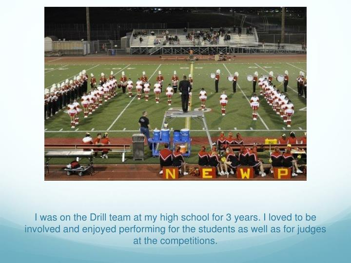I was on the Drill team at my high school for 3 years. I loved to be involved and enjoyed performing for the students as well as for judges at the competitions.