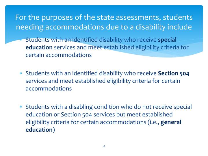 For the purposes of the state assessments, students needing accommodations due to a disability include