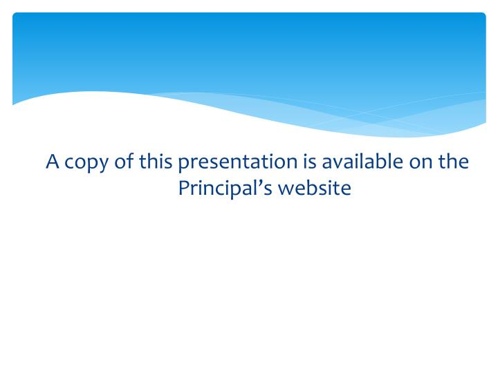 A copy of this presentation is available on the Principal's website